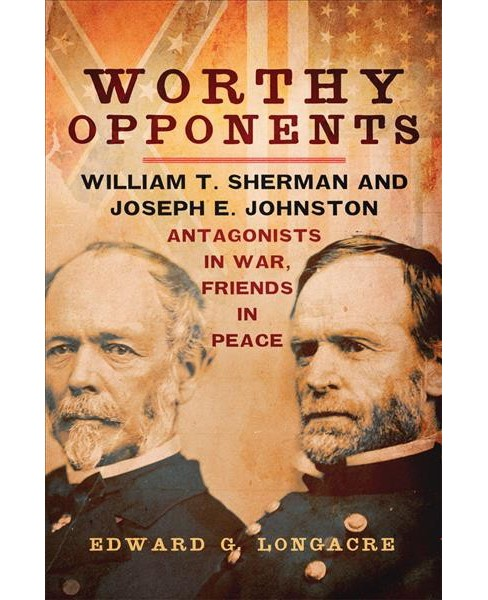 Worthy Opponents : William T. Sherman and Joseph E. Johnston: Antagonists in War, Friends in Peace - image 1 of 1