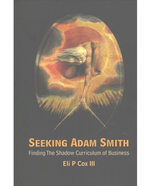 Seeking Adam Smith : Finding the Shadow Curriculum of Business (Paperback) (III Eli P. Cox) - image 1 of 1