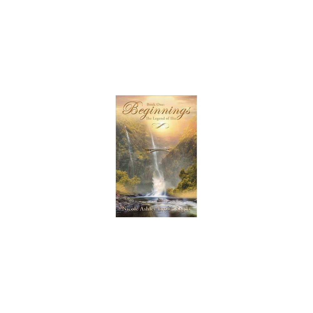 Beginnings - (The Legend of Ilia) by Nicole Ashley Brown Segda (Paperback)