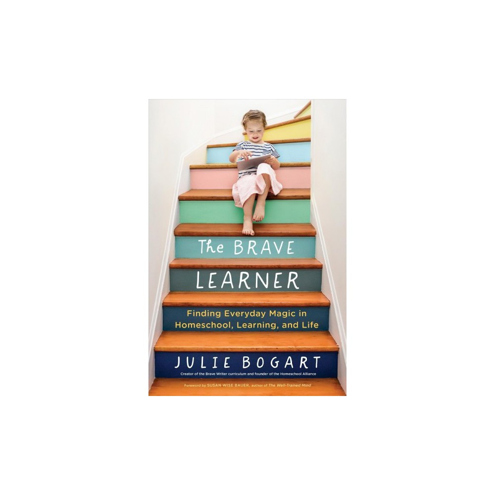 Brave Learner : Finding Everyday Magic in Homeschool, Learning, and Life - by Julie Bogart (Paperback)