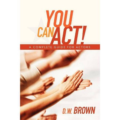 You Can Act! - by  D W Brown (Paperback)