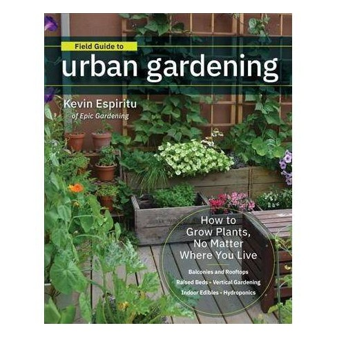 Field Guide To Urban Gardening How To Grow Plants No Matter Where