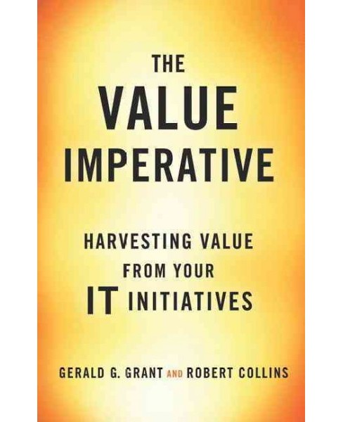 Value Imperative : Harvesting Value from Your IT Initiatives (Hardcover) (Gerald G. Grant) - image 1 of 1