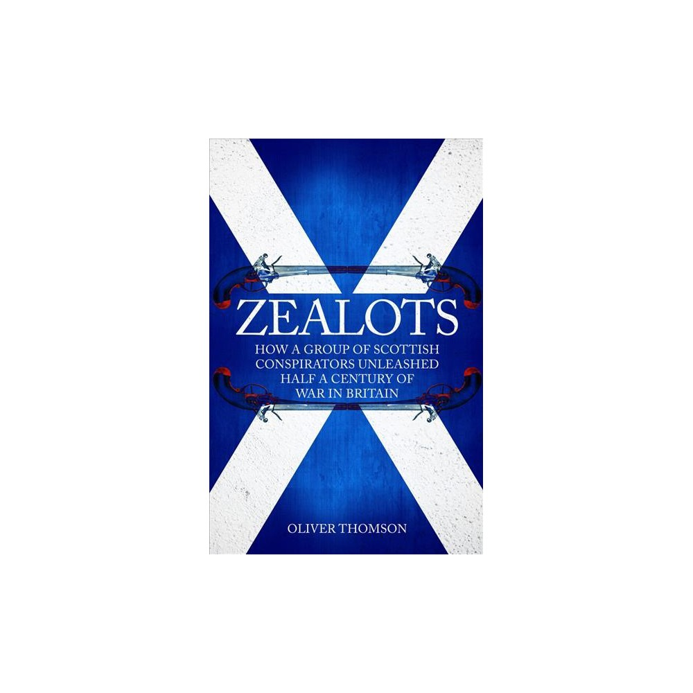 Zealots : How a Group of Scottish Conspirators Unleashed Half a Century of War in Britain - (Hardcover)