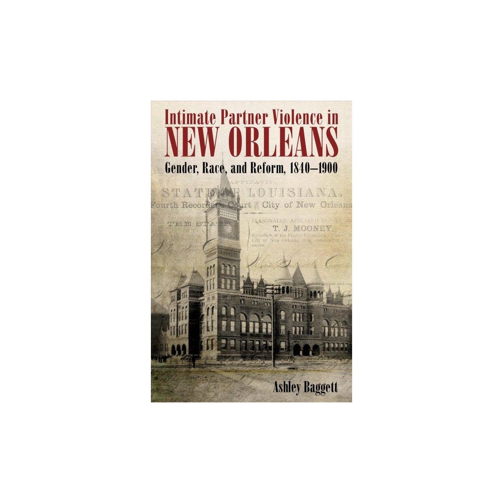 Intimate Partner Violence in New Orleans : Gender, Race, and Reform, 1840-1900 (Hardcover) (Ashley