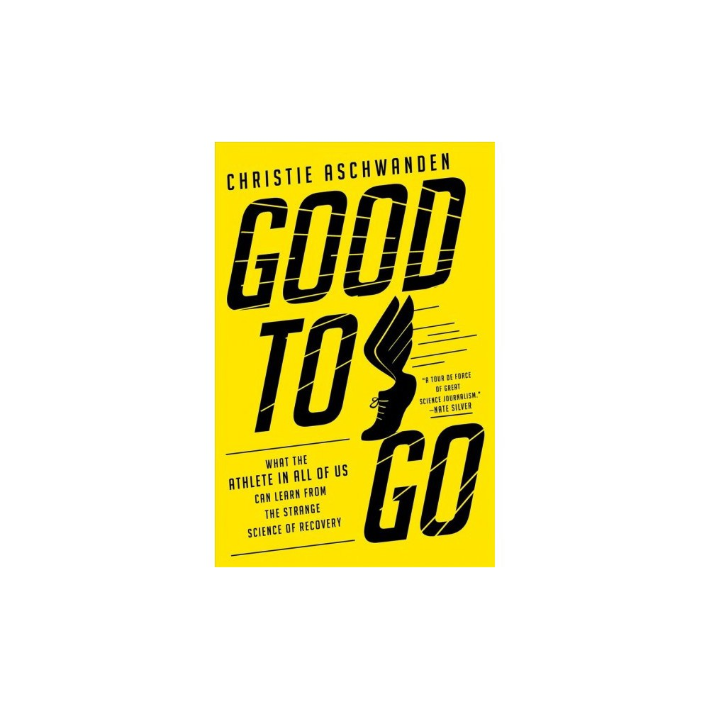 Good to Go : What the Athlete in All of Us Can Learn from the Strange Science of Recovery - (Hardcover)