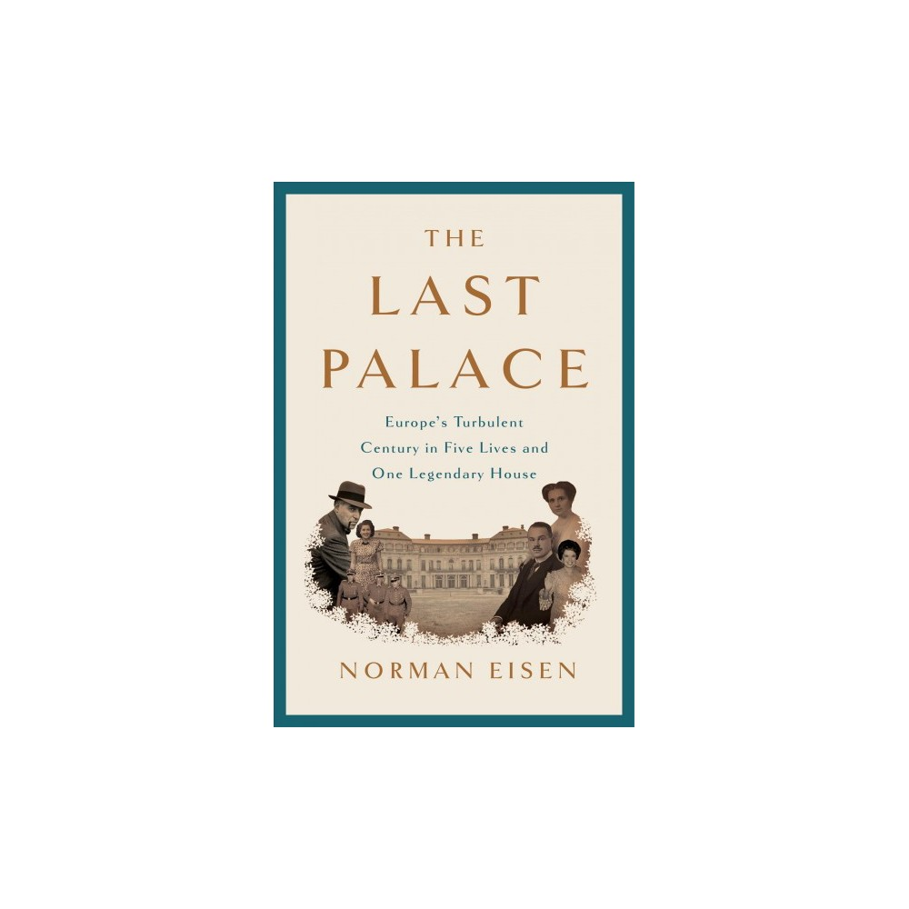 Last Palace : Europe's Turbulent Century in Five Lives and One Legendary House - (Hardcover)