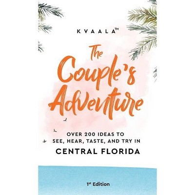 The Couple's Adventure - Over 200 Ideas to See, Hear, Taste, and Try in Central Florida - by Kvaala (Hardcover)