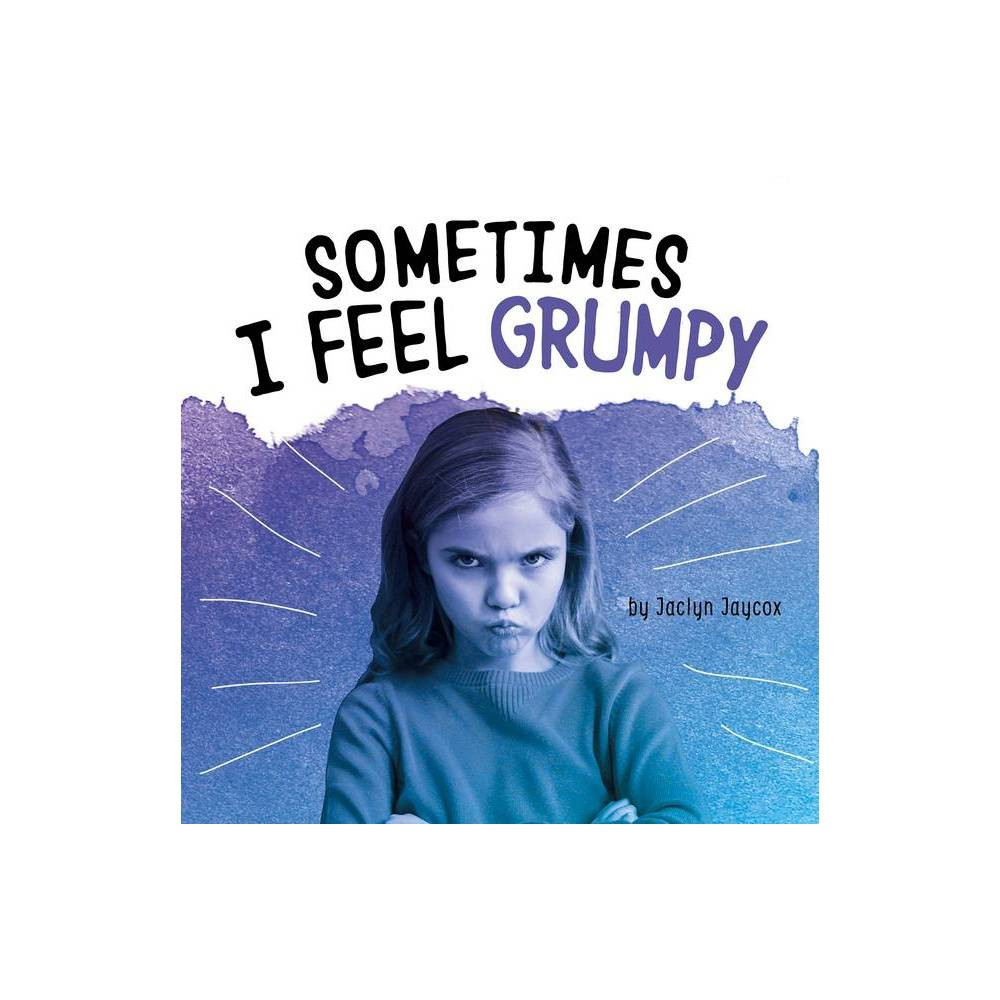 Sometimes I Feel Grumpy Name Your Emotions By Jaclyn Jaycox Hardcover