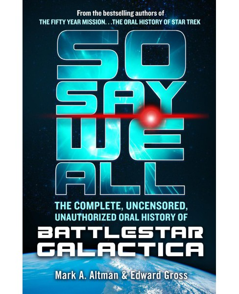 So Say We All : The Complete, Uncensored, Unauthorized Oral History of Battlestar Galactica - image 1 of 1