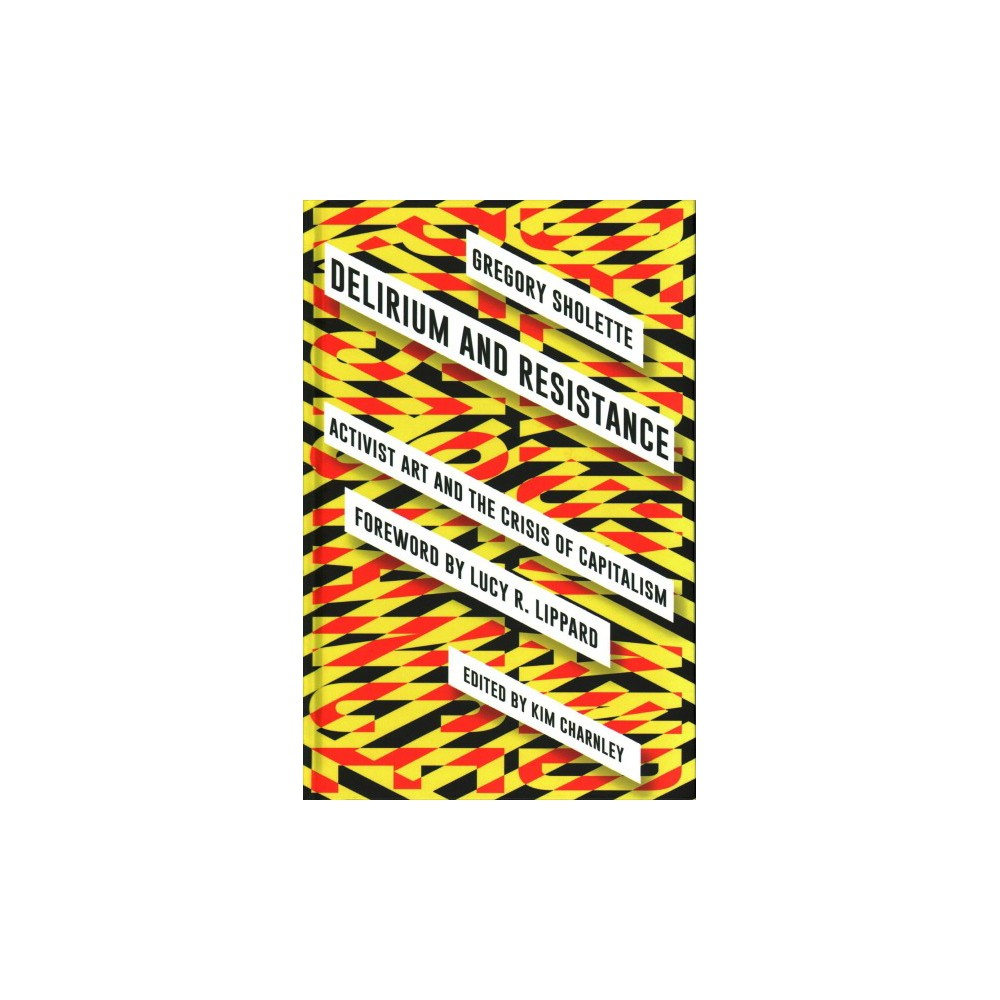 Delirium and Resistance : Activist Art and the Crisis of Capitalism - by Gregory Sholette (Hardcover)