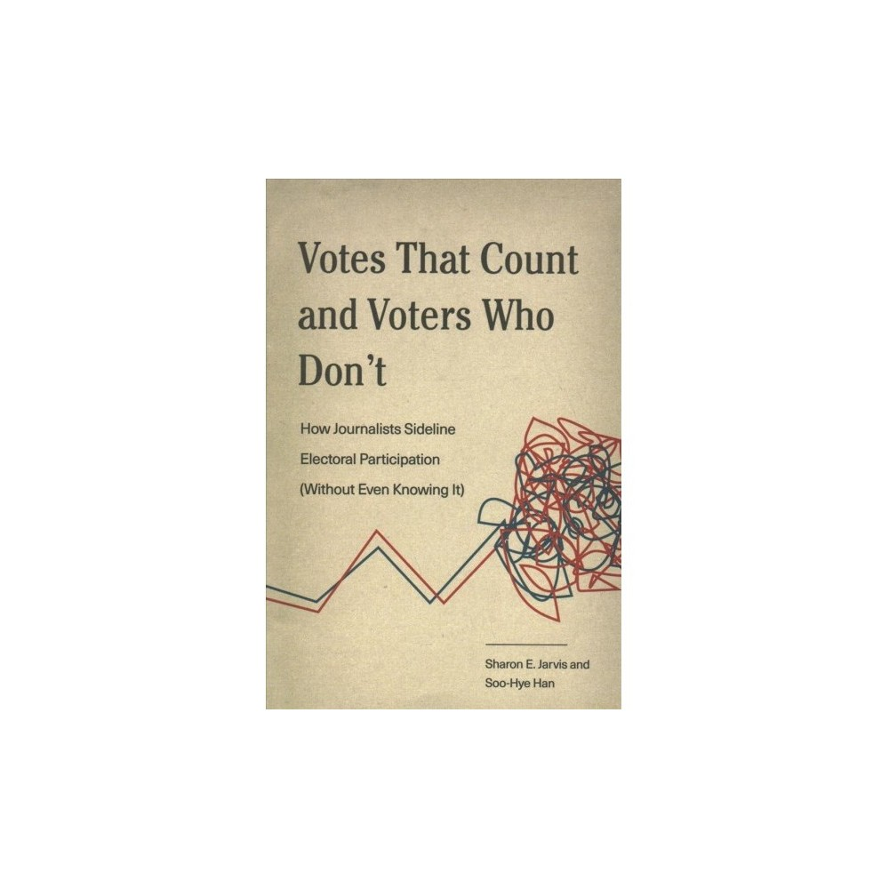 Votes That Count and Voters Who Don't : How Journalists Sideline Electoral Participation (Without Even