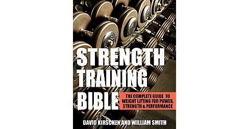 Strength Training Bible : The Complete Guide to Lifting Weights for Power, Strength & Performance - image 1 of 1