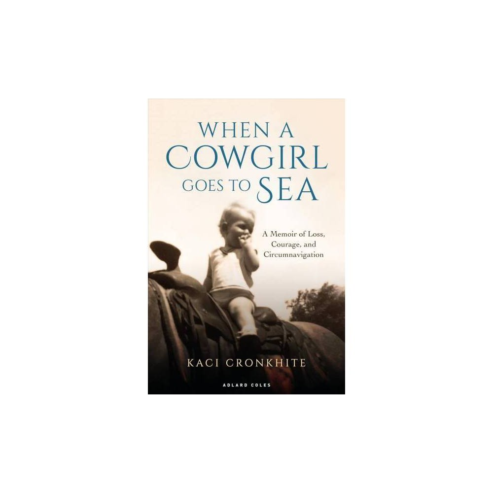 When a Cowgirl Goes to Sea : A Memoir of Loss, Courage and Circumnavigation - (Hardcover)