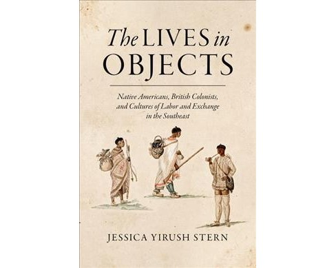 Lives in Objects : Native Americans, British Colonists, and Cultures of Labor and Exchange in the - image 1 of 1
