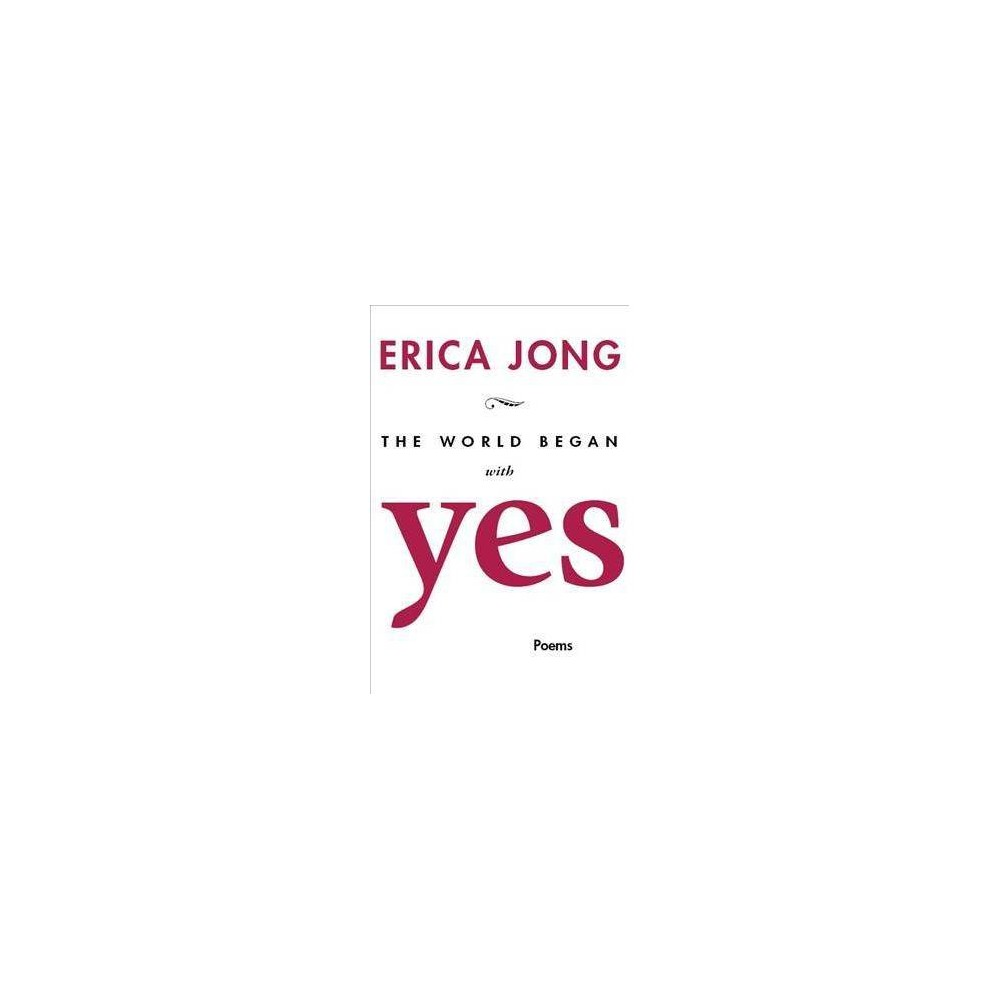 World Began With Yes - by Erica Jong (Paperback)