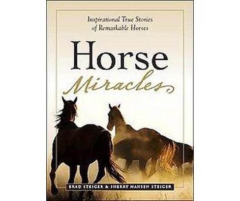 Horse Miracles : Inspirational True Stories of Remarkable Horses (Paperback) (Brad Steiger & Sherry - image 1 of 1
