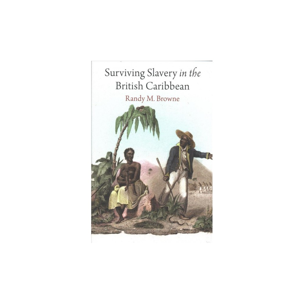 Surviving Slavery in the British Caribbean - by Randy M. Browne (Hardcover)