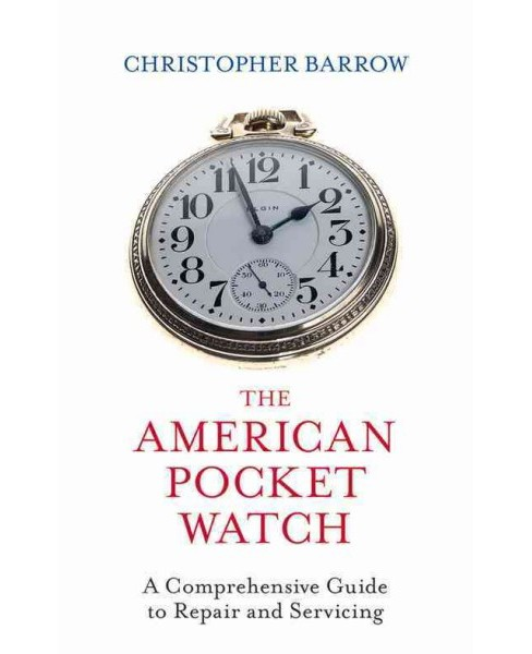 American Pocket Watch : A Comprehensive Guide to Repair and Servicing (Hardcover) (Christopher Barrow) - image 1 of 1