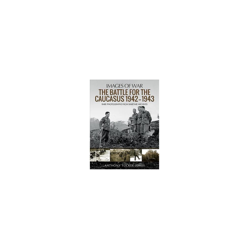 Battle for the Caucasus 1942–1943 : Rare Photographs from Wartime Archives - (Paperback)