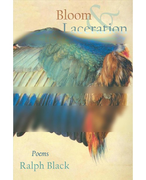 Bloom and Laceration : Poems -  by Ralph Black (Paperback) - image 1 of 1