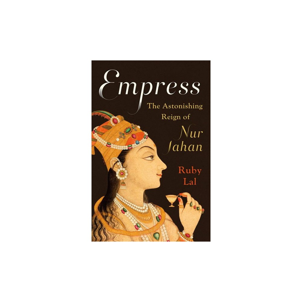 Empress : The Astonishing Reign of Nur Jahan - by Ruby Lal (Hardcover)