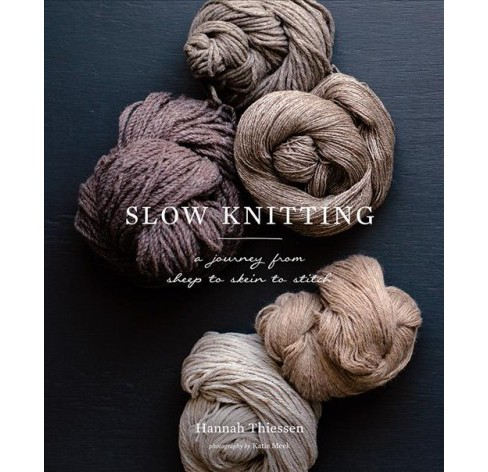 Slow Knitting : A Journey from Sheep to Skein to Stitch -  by Hannah Thiessen (Hardcover) - image 1 of 1