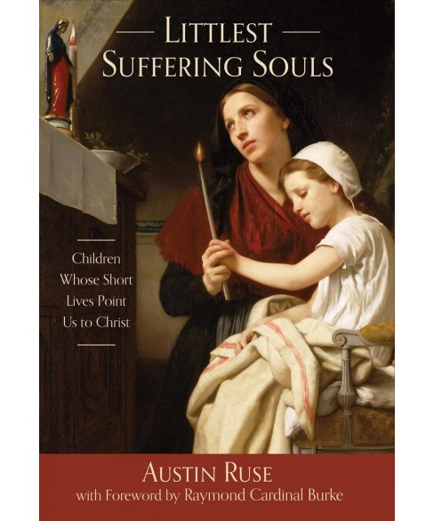 Littlest Suffering Souls : Children Whose Short Lives Point Us to Christ (Hardcover) (Austin Ruse) - image 1 of 1