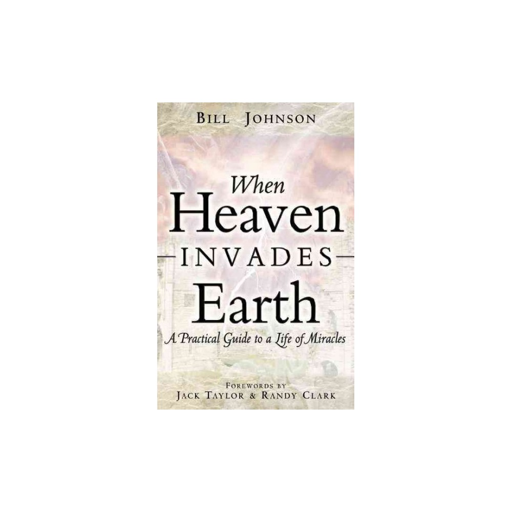 When Heaven Invades Earth : A Practical Guide To A Life Of Miracles - by Bill Johnson (Paperback)
