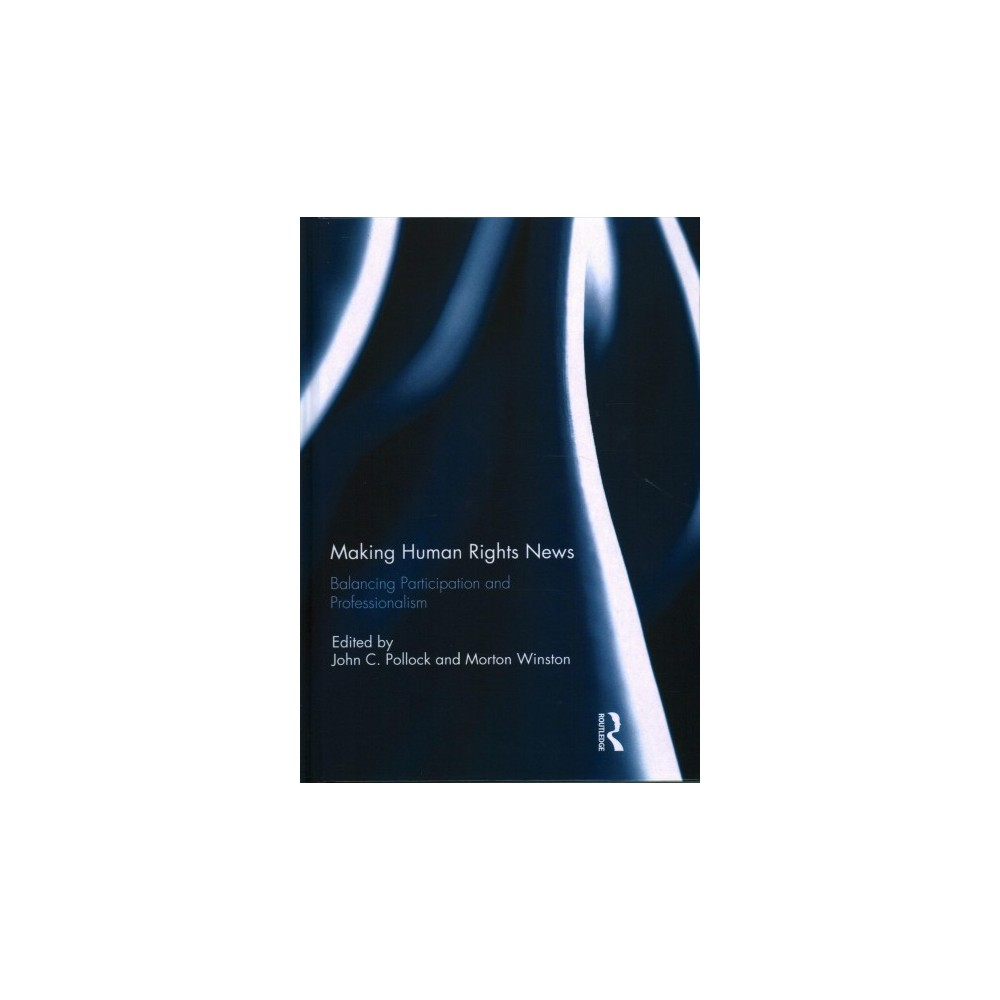 Making Human Rights News : Balancing Participation and Professionalism - (Hardcover)