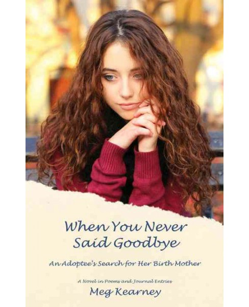 When You Never Said Goodbye : An Adoptee's Search for Her Birth Mother: A Novel in Poems and Journal - image 1 of 1