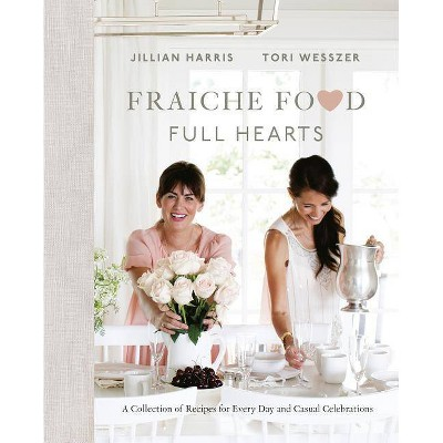Fraiche Food, Full Hearts - by Jillian Harris & Tori Wesszer (Hardcover)