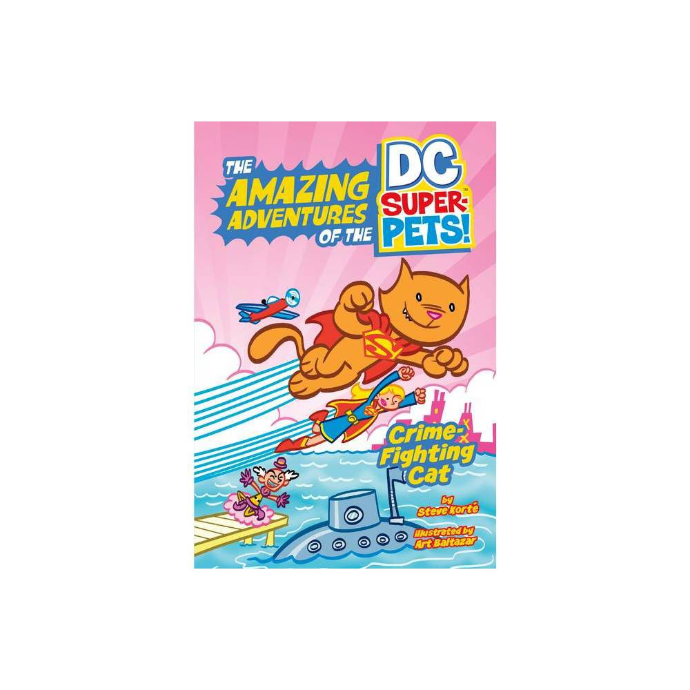 Crime Fighting Cat The Amazing Adventures Of The Dc Super Pets By Steve Korte Hardcover