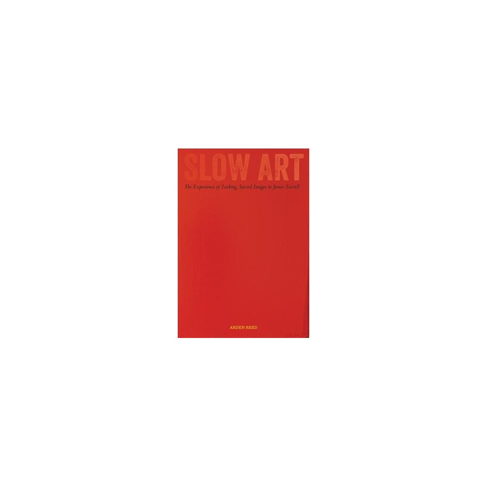 Slow Art : The Experience of Looking, Sacred Images to James Turrell - by Arden Reed (Hardcover)