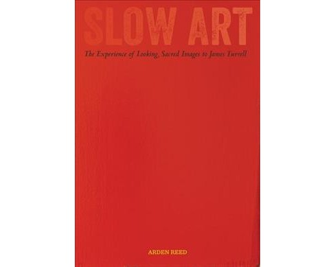 Slow Art : The Experience of Looking, Sacred Images to James Turrell -  by Arden Reed (Hardcover) - image 1 of 1