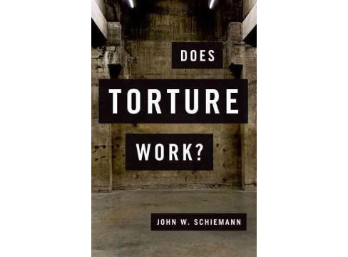 Does Torture Work? (Hardcover) (John W. Schiemann) - image 1 of 1