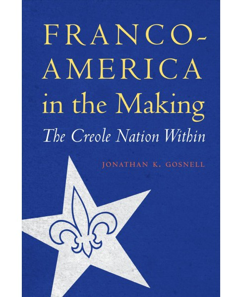 Franco-America in the Making : The Creole Nation Within -  by Jonathan K. Gosnell (Hardcover) - image 1 of 1