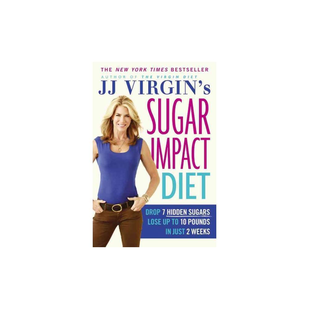 JJ Virgin's Sugar Impact Diet : Drop 7 Hidden Sugars, Lose Up to 10 Pounds in Just 2 Weeks (Reprint)