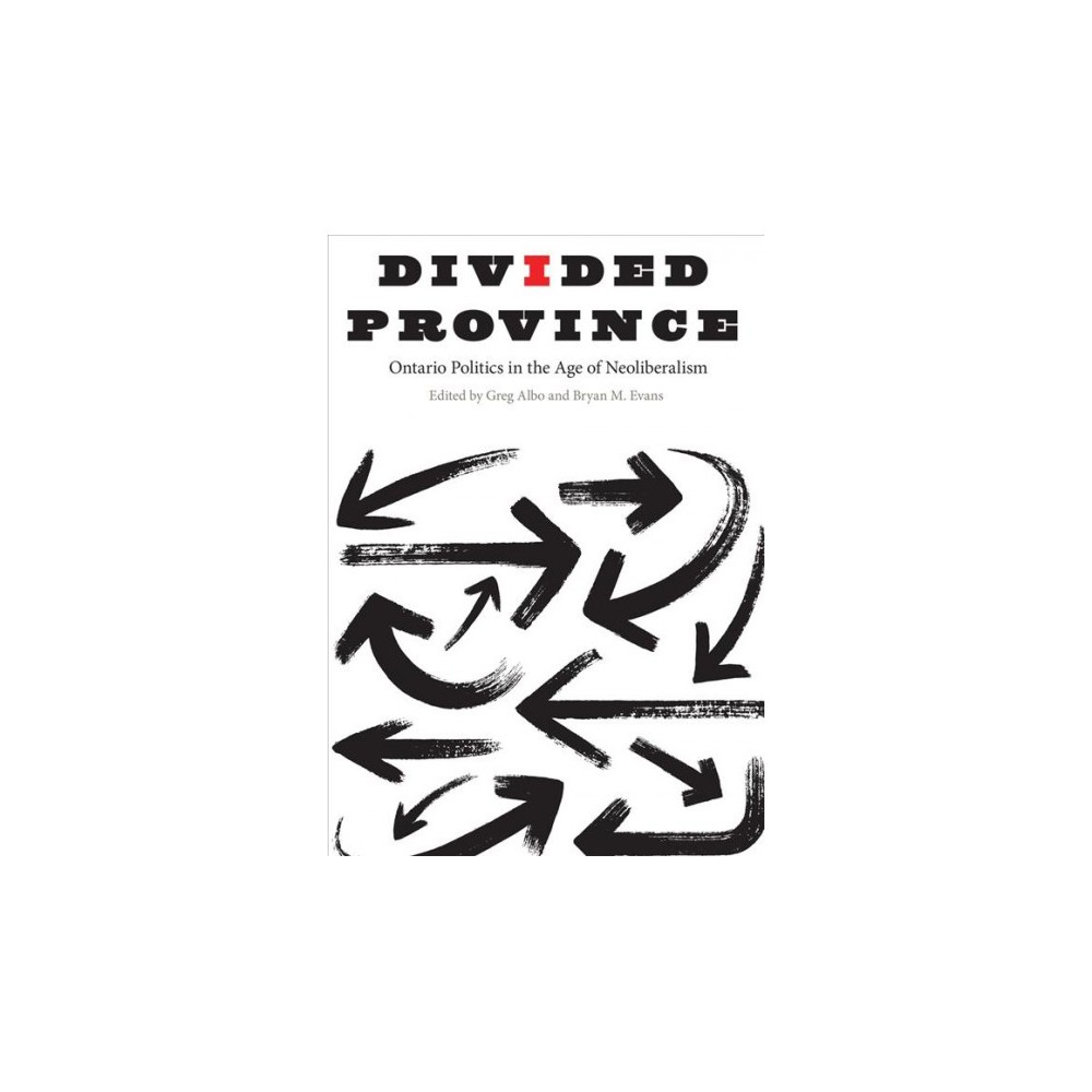 Divided Province : Ontario Politics in the Age of Neoliberalism - (Hardcover)