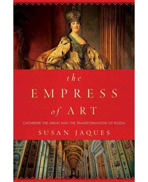 Empress of Art : Catherine the Great and the Transformation of Russia (Hardcover) (Susan Jaques) - image 1 of 1