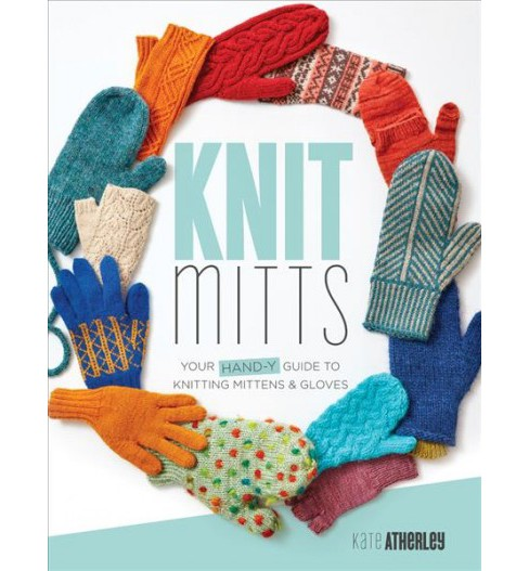 Knit Mitts : Your Hand-Y Guide to Knitting Mittens & Gloves -  by Kate Atherley (Paperback) - image 1 of 1
