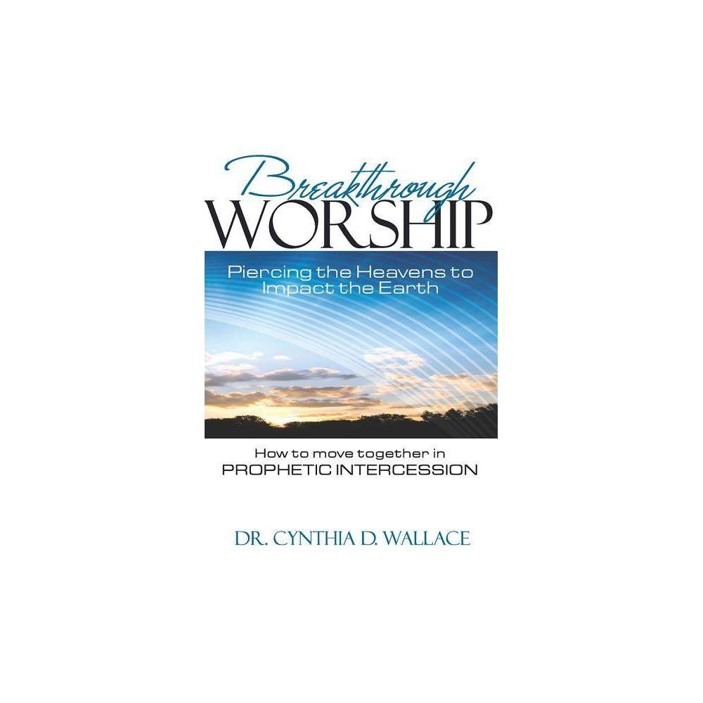 Breakthrough Worship Piercing The Heavens To Impact The Earth How To Move Together In Prophetic Intercession By Cynthia D Wallace Paperback