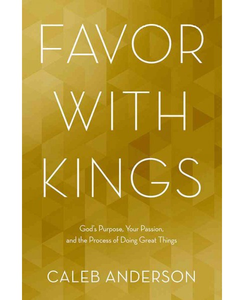 Favor With Kings : God's Purpose, Your Passion, and the Process of Doing Great Things (Paperback) (Caleb - image 1 of 1