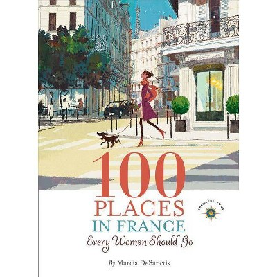 100 Places in France Every Woman Should Go - by  Marcia DeSanctis (Paperback)