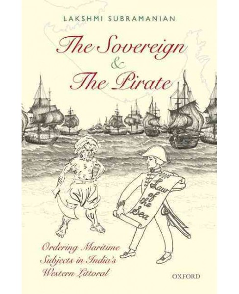 Sovereign and the Pirate : Ordering Maritime Subjects in India's Western Littoral (Hardcover) (Lakshmi - image 1 of 1