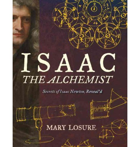 Isaac the Alchemist : Secrets of Isaac Newton, Reveal'd (School And Library) (Mary Losure) - image 1 of 1