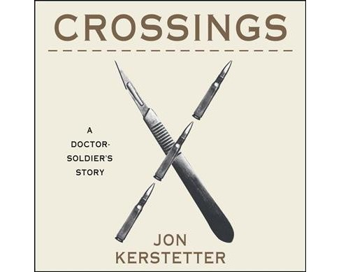 Crossings : A Doctor-Soldier's Story -  Unabridged by Jon Kerstetter (CD/Spoken Word) - image 1 of 1