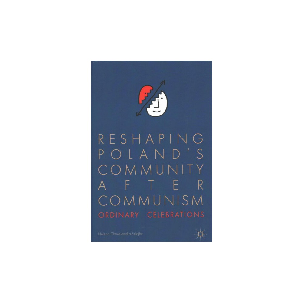 Reshaping Poland's Community After Communism : Ordinary Celebrations - (Hardcover)