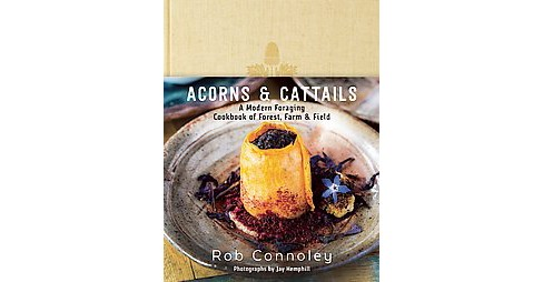 Acorns & Cattails : A Modern Foraging Cookbook of Forest, Farm & Field (Hardcover) (Rob Connoley) - image 1 of 1