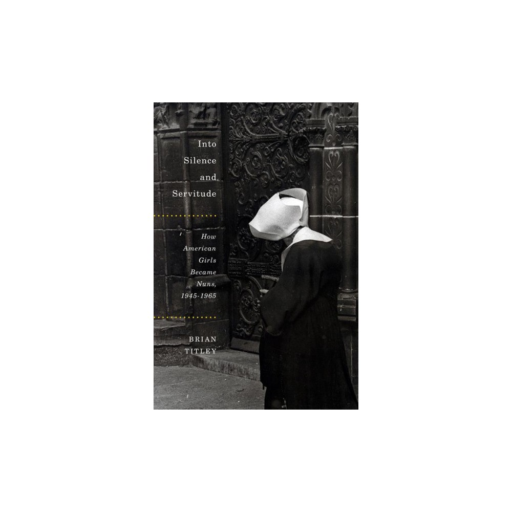 Into Silence and Servitude : How American Girls Became Nuns, 1945-1965 (Hardcover) (Brian Titley)